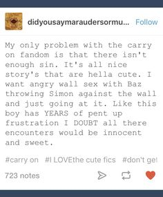 and i mean, just read the book. these losers are kinky as fuCK? i mean, canonically, baz wanted to spit on simon, lick it off, then snog him. and then when they actually were snogging, simon had baz pinned to the ground and made him stretch up to kiss him like idk about y'all but that sounds hella fucking kinky to me.