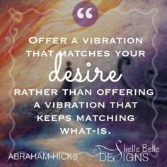 *Offer vibration that matches your desire rather than offering a vibration that keeps matching what is