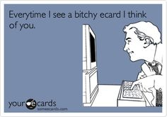 Everytime I see a bitchy ecard I think of you.