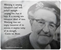 Love Corrie ten Boom, such a wise woman. Read her books. She was such a beautiful woman of God. ^^ Corrie ten Boom was a woman 🙊🙊. This is so true! The Words, Cool Words, Great Quotes, Quotes To Live By, Me Quotes, Bloom Quotes, Motivational Quotes, Couple Quotes, Strong Quotes