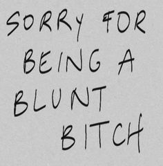 Actually, I'm not sorry. Ha ha! My bluntness is me and wouldn't change it. ;))