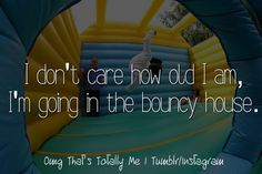OMG, that's totally me. -I don't care how old I am, I'm going in the bouncy house.