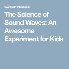 The Science of Sound Waves: An Awesome Experiment for Kids