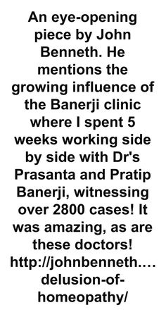 An eye-opening piece by John Benneth. He mentions the growing influence of the Banerji clinic where I spent 5 weeks working side by side with Dr's Prasanta and Pratip Banerji, witnessing over 2800 cases! It was amazing, as are these doctors! http://johnbenneth.wordpress.com/2013/05/30/the-delusion-of-homeopathy/