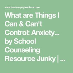 What are Things I Can & Can't Control: Anxiety... by School Counseling Resource Junky | Teachers Pay Teachers