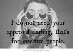 I do not need your approval darling, that's for insecure people
