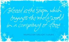 Blessed is the season which involves the whole world in a conspiracy of Love.
