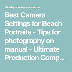 Best Camera Settings for Beach Portraits - Tips for photography on manual - Ultimate Production Company