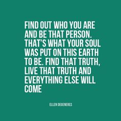 """""""Find out who you are and be that person. That's what your soul was put on this Earth to be. Find that truth, live that truth and everything else will come.""""   Ellen DeGeneres"""