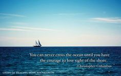 """""""You can never cross the ocean until you have the courage to lose sight of the shore."""" ~ Christopher Columbus"""