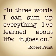 """In three words I can sum up everything I've learned about life: it goes on."" - Robert Frost #words"