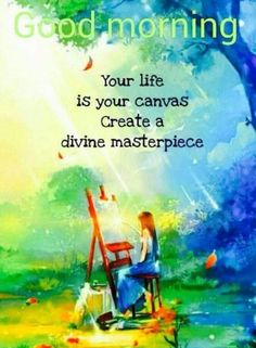 Picture: Your Life Is Your Canvas Positive Good Morning Messages, Happy Good Morning Quotes, Morning Quotes For Friends, Good Morning Motivation, Morning Quotes Images, Good Day Quotes, Good Morning Inspirational Quotes, Morning Greetings Quotes, Good Morning Wishes