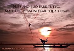 """""""Nessuno può fare tutto, Ma tutti possono fare qualcosa!"""" *NO ONE CAN DO EVERYTHING, BUT EVERYONE CAN DO SOMETHING!* That is the beauty of life!"""