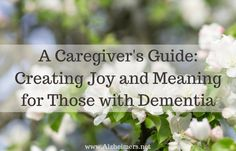 A Caregiver's Guide: Creating Joy and Meaning for Those with Dementia