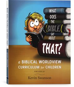 What Does the Bible Say About That? A Biblical Worldview Curriculum for Children by Kevin Swanson