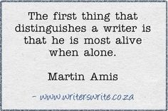 the first thing that distinguishes a writer is that he most alive when alone.