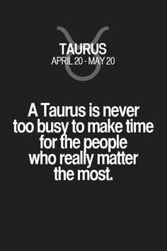 A Taurus is never too busy to make time for the people who really matter the most. Taurus | Taurus Quotes | Taurus Horoscope | Taurus Zodiac Signs
