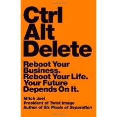 Ctrl Alt Delete: Reboot Your Business. Reboot Your Life. Your Future Depends on It. Mitch Joel pens the follow-up to his 2008 literary debut, Six Pixels of Separation.