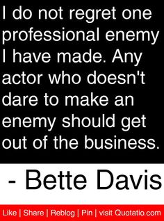 I do not regret one professional enemy I have made. Any actor who doesn't dare to make an enemy should get out of the business. - Bette Davis #quotes #quotations