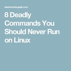 8 Deadly Commands You Should Never Run on Linux