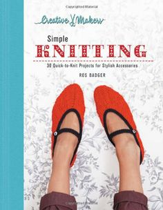 Creative Makers: Simple Knitting: 30 Quick-toKnit Projects for Stylish Accessories by Ros Badger,  Knitting handbook containing step-by-step instructions for 30 projects. This guide is suitable for novice or experienced knitters.