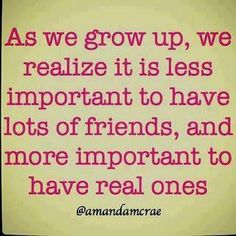 As we grow up, we realize it is less important to have losts of freinds and more imp to have real ones