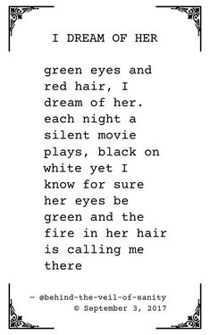 I dream of her text version below [[MORE]]green eyes and red hair, I dream of her. each night a silent movie plays, black on white yet I know for sure her eyes be green and the fire in her hair is. Green Eye Quotes, Red Hair Quotes, Red Quotes, Girl Quotes, Quotes About Green Eyes, Red Hair Green Eyes, Girl With Green Eyes, Eyes Poetry, Poetry Poem
