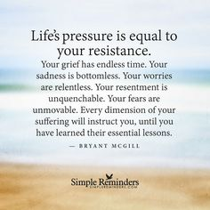 Life's pressure is equal to your resistance. Your grief has endless time. Your sadness is bottomless. Your worries are relentless. Your resentment is unquenchable. Your fears are unmovable. Every dimension of your suffering will instruct you, until you have learned your essential lessons.
