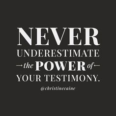 Never underestimate the power of your testimony.