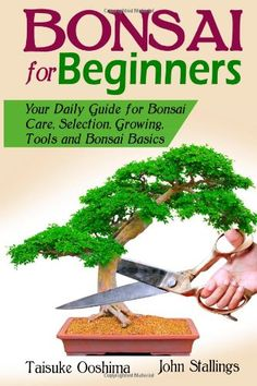 Bonsai for Beginners Book: Your Daily Guide for Bonsai Tree Care, Selection, Growing, Tools and Fundamental Bonsai Basics by Taisuke Ooshima