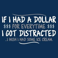 Funny If I Had A Dollar For Everytime I Got Distracted-I Wish I Had Some Ice Cream Unisex T-Shirt!! Various styles, colors, and sizes!