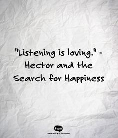 """""""Listening is loving.""""  - Hector and the Search for Happiness"""