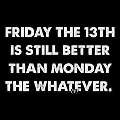Anything's better than Monday. Anything. Friday the 13th is still better than Monday the whatever.