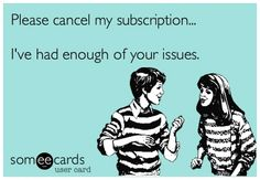 Please cancel my subscription.  I've had enough of your issues.  :)