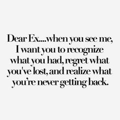 Dear Ex... when you see me, I want you to recognize what you had, regret what you've lost, and realize what you're never getting back.