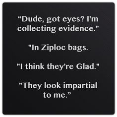 """Dude, got eyes? I'm collecting evidence."" [...]  ""In Ziploc bags."" ""I think they're Glad."" ""They look impartial to me.""  ― Karen Marie Moning, Iced (Dani O'Malley, #1)"