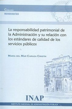 La responsabilidad patrimonial de la Administración y su relación con los estándares de calidad de los servicios públicos / María del Mar Caraza Cristín.      Instituto Nacional de Administración Pública, 2016
