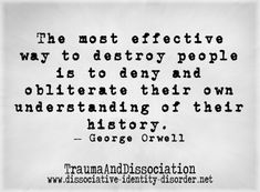 """The most effective way to destroy people is to deny and obliterate their own understanding of their history."""" ~ George Orwell - Google Search"""