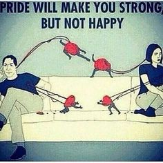 Pride makes u strong not happy.