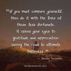 If you must compare yourself, then do it with the lives of those less fortunate. It opens your eyes to gratitude and appreciation: paving the road to ultimate happiness.