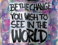 Be the Change You Wish to See in the World by movetheneedlecreations, via Flickr