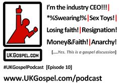First 2013 podcast from the UKGospel.com team & arguments break out once again:    What would you do as the CEO of the UK Gospel music industry  Following the Pope's lead & resigning  Is it ever okay to swear?   Is it okay to make money from gospel music?   'Missing' young generation of UK gospel music artists  Sex toys, gospel artists, and more…     And in case you missed the last one: the 'Sex Toys' bit suggests listener discretion advised – it nothing serious, but you're advised anyway...