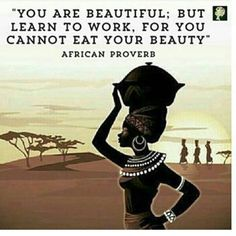 African Proverb: You are beautiful; but learn to work, for you cannot eat your beauty. Wisdom Quotes, Quotes To Live By, Me Quotes, Motivational Quotes, Inspirational Quotes, Famous Quotes, You Are Beautiful, Beautiful Words, Beautiful People