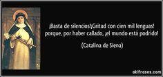 ¡Basta de silencios!¡Gritad con cien mil lenguas! porque, por haber callado, ¡el mundo está podrido! (Catalina de Siena)