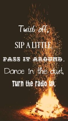 """Twist off, sip a little, pass it around. Dance in the dust, turn the radio up."" - Round Here by Florida Georgia Line lyrics, country quotes."