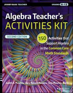 Algebra Teacher's Activities Kit, Grades 6-12: 150 Activities that Support Algebra in the Common Core Math Stand...