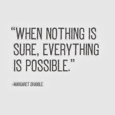 When nothing is sure everything is possible | Inspirational Quotes