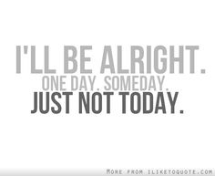 it will be okay quotes | ll be alright one day, some day, just not today - iLiketoquote.com
