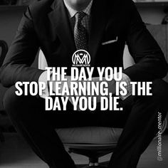 The Day You Stop Learning Is The Day You Die