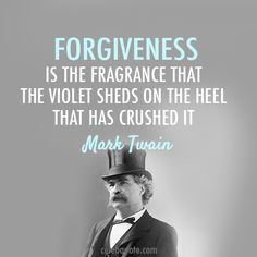 Forgiveness is the fragrance that the violet sheds on the heel that has crushed it. Mark Twain